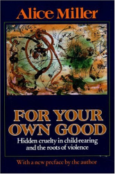 Alice Miller: For Your Own Good: Hidden Cruelty in Child Rearing and the Roots of Violence