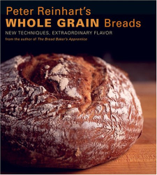: Peter Reinhart's Whole Grain Breads: New Techniques, Extraordinary Flavor