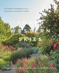 Jewell, Jennifer: Under Western Skies: Visionary Gardens from the Rocky Mountains to the Pacific Coast