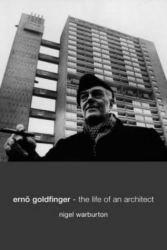 Nigel Warburton: Erno Goldfinger: The Life of an Architect