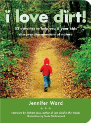 Jennifer Ward: I Love Dirt!: 52 Activities to Help You and Your Kids Discover the Wonders of Nature
