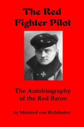 Manfred von Richthofen: The Red Fighter Pilot: The Autobiography of the Red Baron
