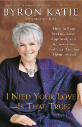 Byron Katie: I Need Your Love - Is That True?: How to Stop Seeking Love, Approval, and Appreciation and Start Finding Them Instead