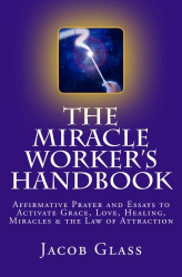 Jacob Glass: the Miracle Worker's Handbook: Affirmative Prayer and Essays to Activate Grace, Love, Healing, Miracles and the Law of Attraction