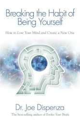 Dr. Joe Dispenza: Breaking The Habit of Being Yourself: How to Lose Your Mind and Create a New One
