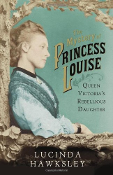 Lucinda Hawksley: The Mystery of Princess Louise: Queen Victoria's Rebellious Daughter
