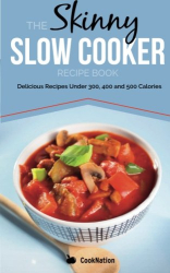 CookNation: The Skinny Slow Cooker Recipe Book: Delicious Recipes Under 300, 400 And 500 Calories: Volume 1 (Cooknation)