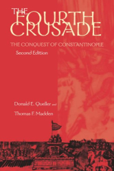 Donald E. Queller & Thomas F. Madden: The Fourth Crusade: The Conquest of Constantinople
