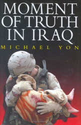 Michael Yon: Moment of Truth in Iraq: How a New 'Greatest Generation' of American Soldiers is Turning Defeat and Disaster into Victory and Hope