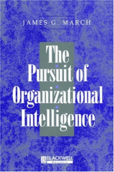 James G. March: The Pursuit of Organizational Intelligence: Decisions and Learning in Organizations (Blackwell Business)