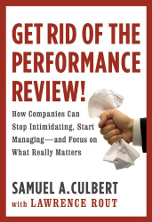Samuel A. Culbert: Get Rid of the Performance Review!: How Companies Can Stop Intimidating, Start Managing--and Focus on What Really Matters