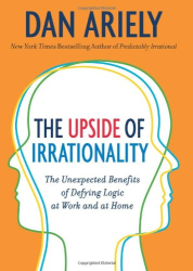 Dan Ariely: The Upside of Irrationality: The Unexpected Benefits of Defying Logic at Work and at Home