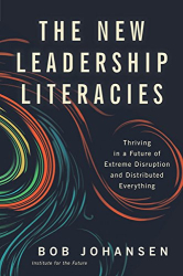Bob Johansen: The New Leadership Literacies: Thriving in a Future of Extreme Disruption and Distributed Everything