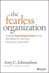 Amy C. Edmondson: The Fearless Organization: Creating Psychological Safety in the Workplace for Learning, Innovation, and Growth