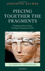 Josephine Balmer: Piecing Together the Fragments: Translating Classical Verse, Creating Contemporary Poetry (Classical Presences)
