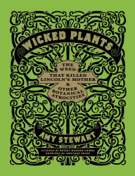 Amy Stewart: Wicked Plants: The Weed That Killed Lincoln's Mother and Other Botanical Atrocities