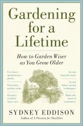 Sydney Eddison: Gardening for a Lifetime: How to Garden Wiser as You Grow Older
