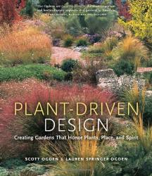 Scott Ogden: Plant-Driven Design: Creating Gardens That Honor Plants, Place, and Spirit
