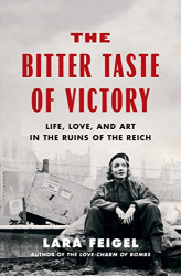 Lara Feigel: The Bitter Taste of Victory: Life, Love, and Art in the Ruins of the Reich