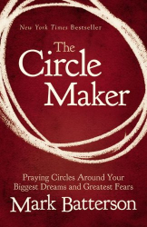 Mark Batterson: The Circle Maker: Praying Circles Around Your Biggest Dreams and Greatest Fears
