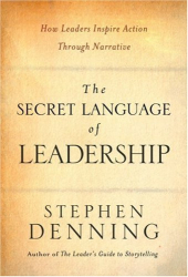 Stephen Denning: The Secret Language of Leadership: How Leaders Inspire Action Through Narrative