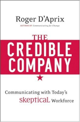 Roger D'Aprix: The Credible Company: Communicating with a Skeptical Workforce
