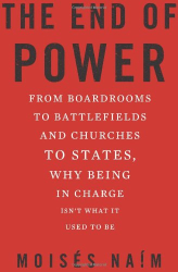 Moisés Naím: The End of Power: From Boardrooms to Battlefields and Churches to States, Why Being In Charge Isn't What It Used to Be