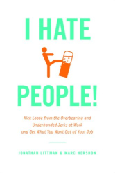 Jonathan Littman: I Hate People!: Kick Loose from the Overbearing and Underhanded Jerks at Work and Get What You Want Out of Your Job