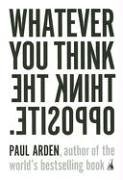 Paul  Arden: Whatever You Think, Think the Opposite