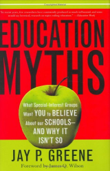 Jay P. Greene: Education Myths: What Special-Interest Groups Want You to Believe About Our Schools and Why it Isn't So