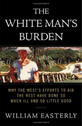 William Easterly: The White Man's Burden: Why the West's Efforts to Aid the Rest Have Done So Much Ill and So Little Good