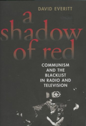 David Everitt: A Shadow of Red: Communism and the Blacklist in Radio and Television