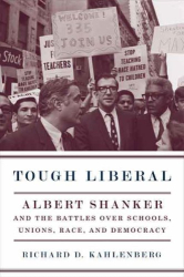 Richard Kahlenberg: Tough Liberal: Albert Shanker and the Battles Over Schools, Unions, Race, and Democracy.