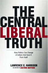 Lawrence E. Harrison: The Central Liberal Truth: How Politics Can Change a Culture and Save It from Itself