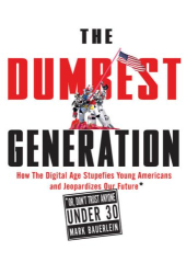 Mark Bauerlein: The Dumbest Generation: How the Digital Age Stupefies Young Americans and Jeopardizes Our Future (Or, Don't Trust Anyone Under 30)