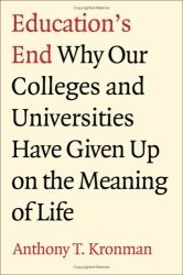 Anthony Kronman: Education's End: Why Our Colleges and Universities Have Given Up on the Meaning of Life