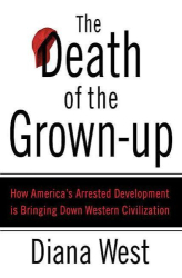 Diana West: The Death of the Grown-Up: How America's Arrested Development Is Bringing Down Western Civilization