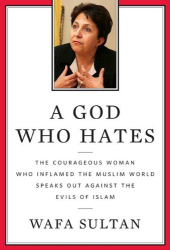 Wafa Sultan: A God Who Hates: The Courageous Woman Who Inflamed the Muslim World Speaks Out Against the Evils of Islam