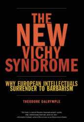 Theodore Dalrymple: The New Vichy Syndrome: Why European Intellectuals Surrender to Barbarism