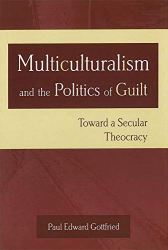 Paul Edward Gottfried: Multiculturalism and the Politics of Guilt: Toward a Secular Theocracy