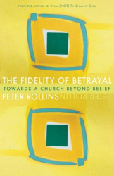 Peter Rollins: The Fidelity of Betrayal: Towards a Church Beyond Belief