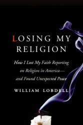William Lobdell: Losing My Religion: How I Lost My Faith Reporting on Religion in America-and Found Unexpected Peace