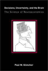 Paul W. Glimcher: Decisions, Uncertainty, and the Brain: The Science of Neuroeconomics (Bradford Books)