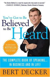 Bert Decker: You've Got to Be Believed to Be Heard, Updated Edition: The Complete Book of Speaking . . . in Business and in Life!