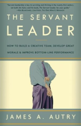 James A. Autry: The Servant Leader: How to Build a Creative Team, Develop Great Morale, and Improve Bottom-Line Performance