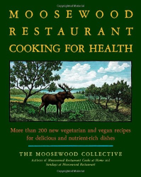 Moosewood Collective: The Moosewood Restaurant Cooking for Health: More Than 200 New Vegetarian and Vegan Recipes for Delicious and Nutrient-Rich Dishes