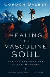 Gordon Dalbey: Healing the Masculine Soul: God's Restoration of Men to Real Manhood