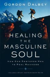 Gordon Dalbey: Healing the Masculine Soul: God's Restoration of Men to Real Manhood