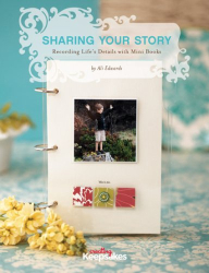 Ali Edwards: Sharing Your Story: Recording Life's Moments in Mini Albums