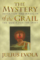 Julius Evola: The Mystery of the Grail: Initiation and Magic in the Quest for the Spirit